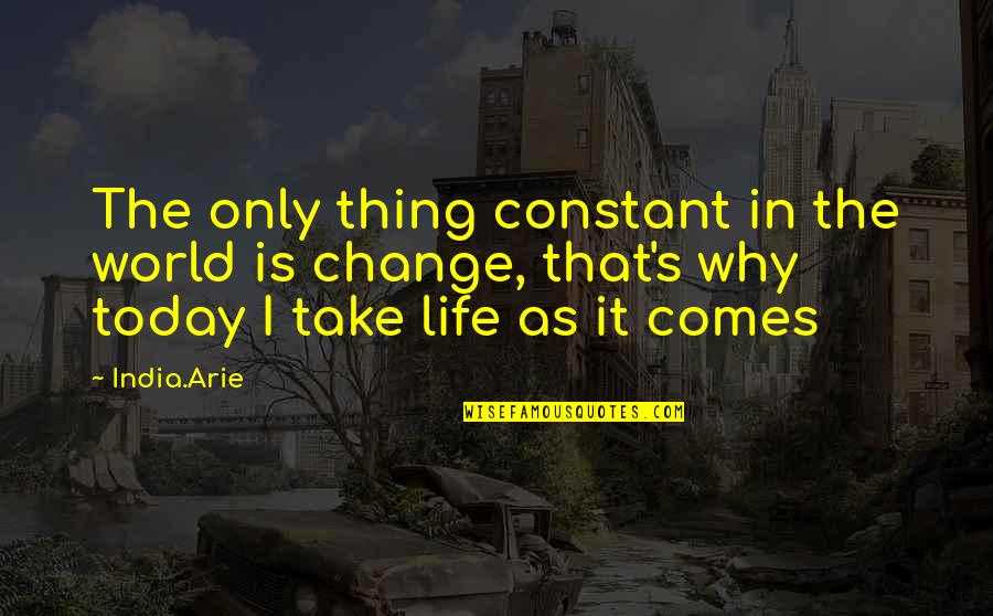 Life Constant Change Quotes By India.Arie: The only thing constant in the world is
