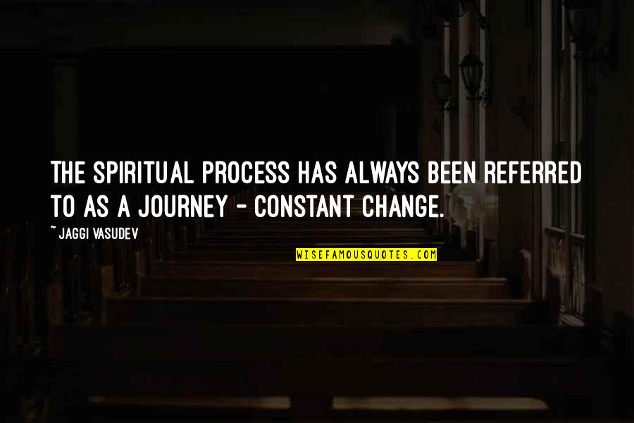 Life Constant Change Quotes By Jaggi Vasudev: The spiritual process has always been referred to