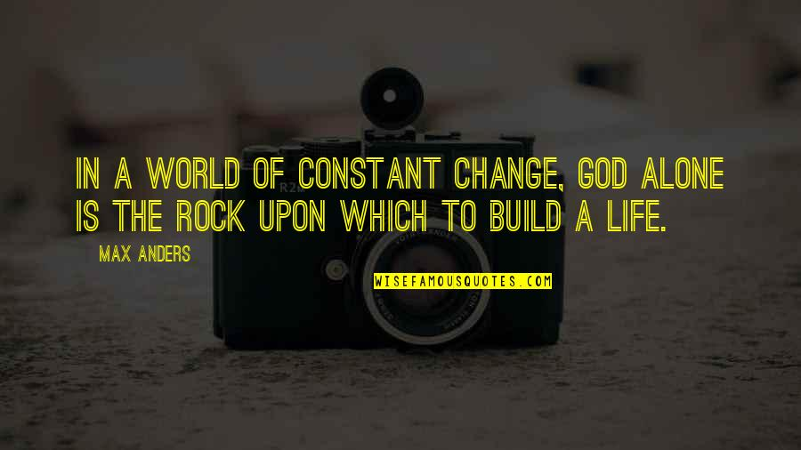 Life Constant Change Quotes By Max Anders: In a world of constant change, God alone