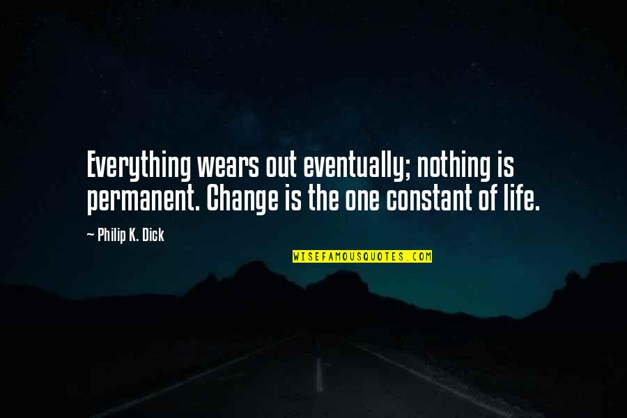 Life Constant Change Quotes By Philip K. Dick: Everything wears out eventually; nothing is permanent. Change