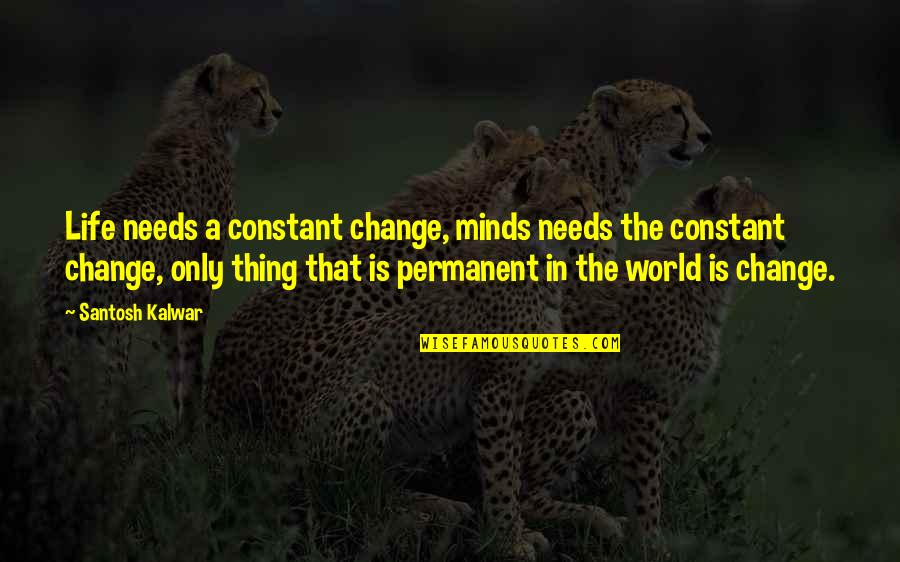 Life Constant Change Quotes By Santosh Kalwar: Life needs a constant change, minds needs the
