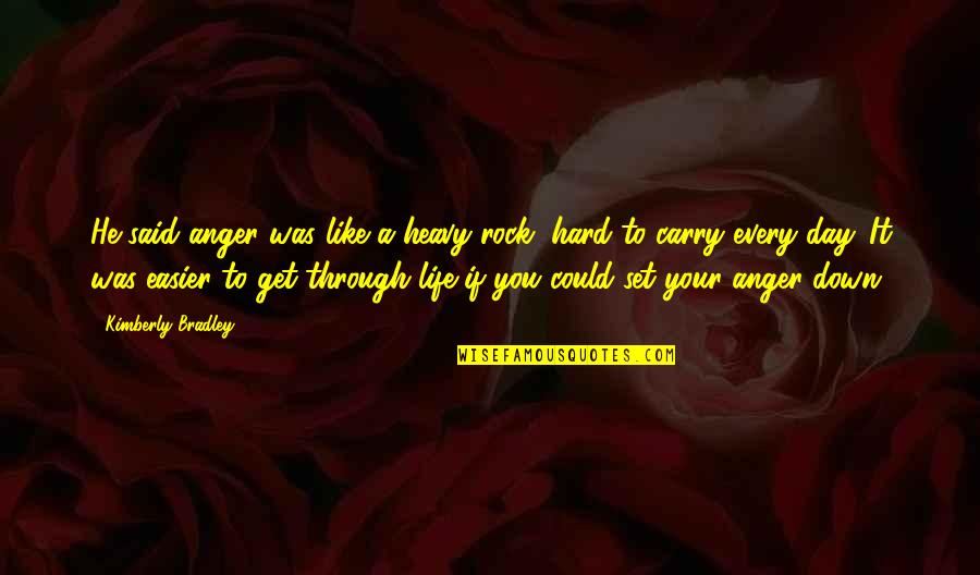 Life Could Be Hard Quotes By Kimberly Bradley: He said anger was like a heavy rock,