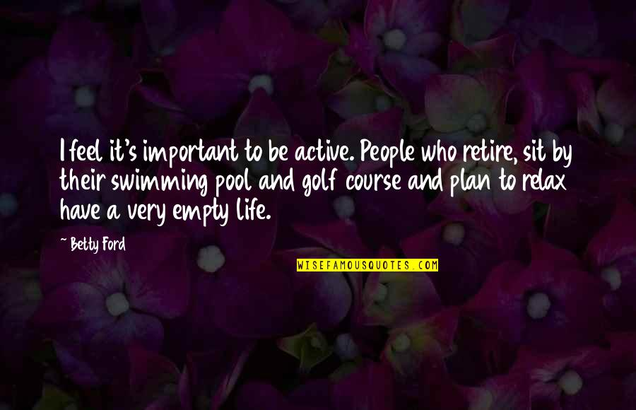 Life Course Quotes By Betty Ford: I feel it's important to be active. People