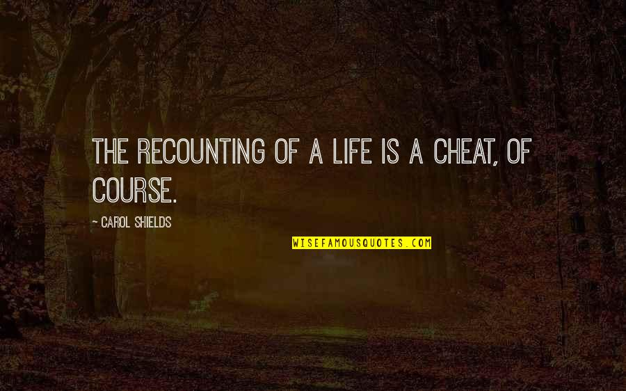 Life Course Quotes By Carol Shields: The recounting of a life is a cheat,