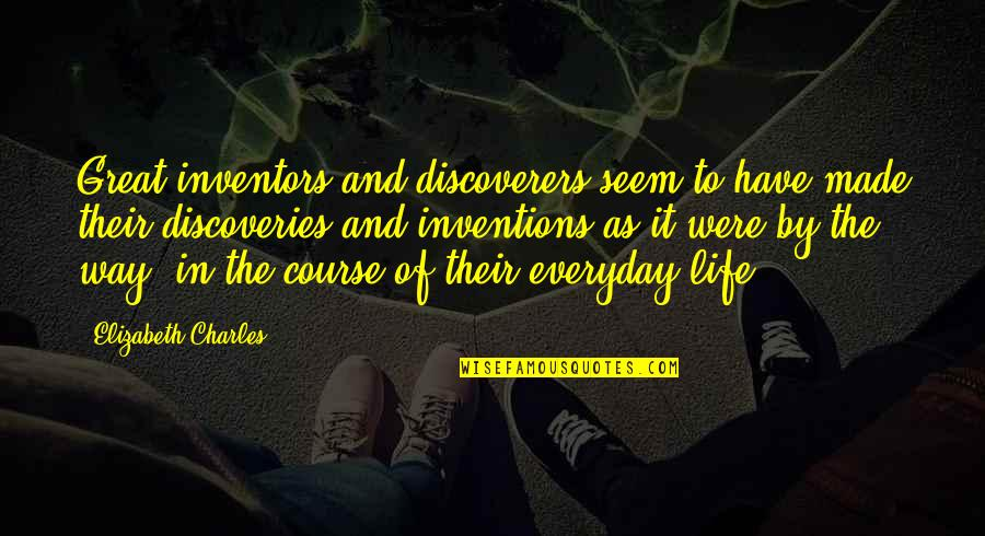Life Course Quotes By Elizabeth Charles: Great inventors and discoverers seem to have made