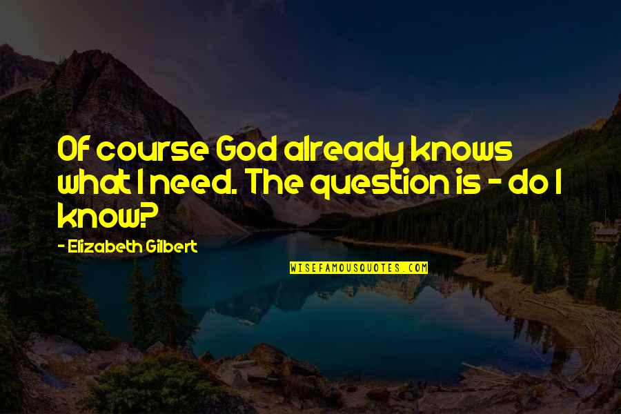 Life Course Quotes By Elizabeth Gilbert: Of course God already knows what I need.