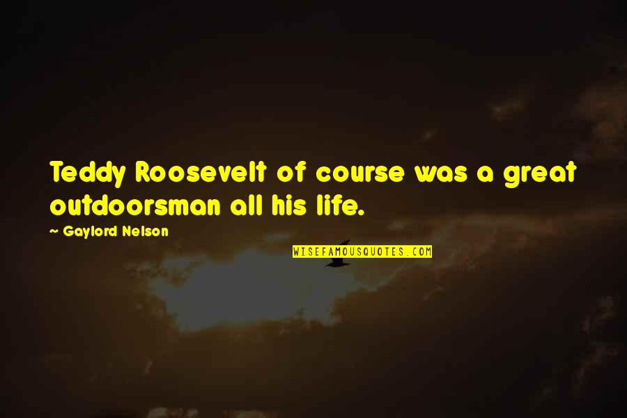Life Course Quotes By Gaylord Nelson: Teddy Roosevelt of course was a great outdoorsman