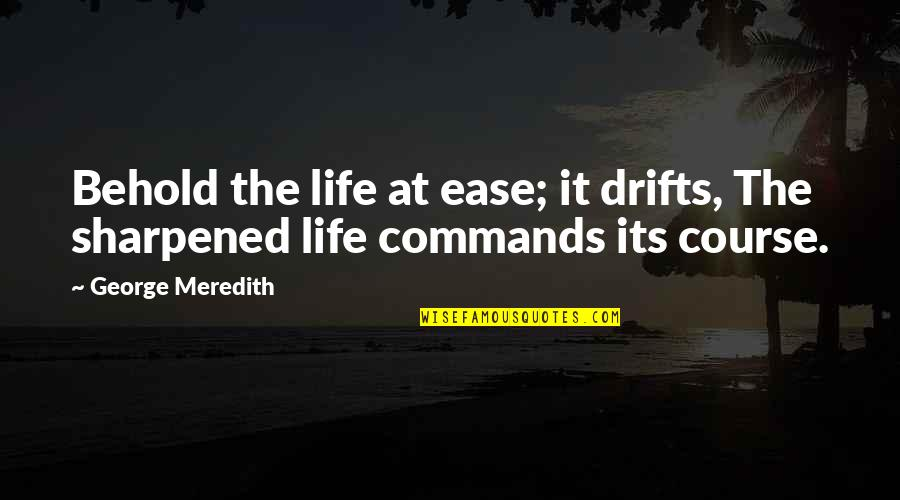 Life Course Quotes By George Meredith: Behold the life at ease; it drifts, The