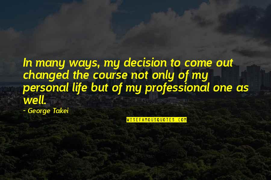 Life Course Quotes By George Takei: In many ways, my decision to come out