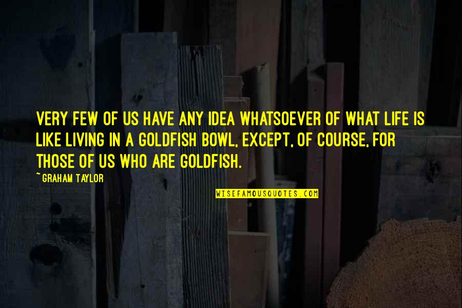 Life Course Quotes By Graham Taylor: Very few of us have any idea whatsoever