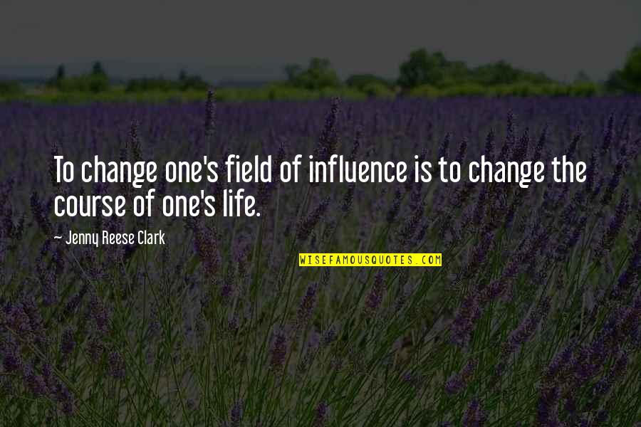 Life Course Quotes By Jenny Reese Clark: To change one's field of influence is to
