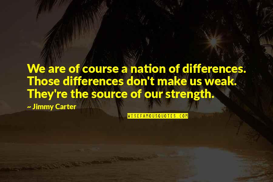 Life Course Quotes By Jimmy Carter: We are of course a nation of differences.