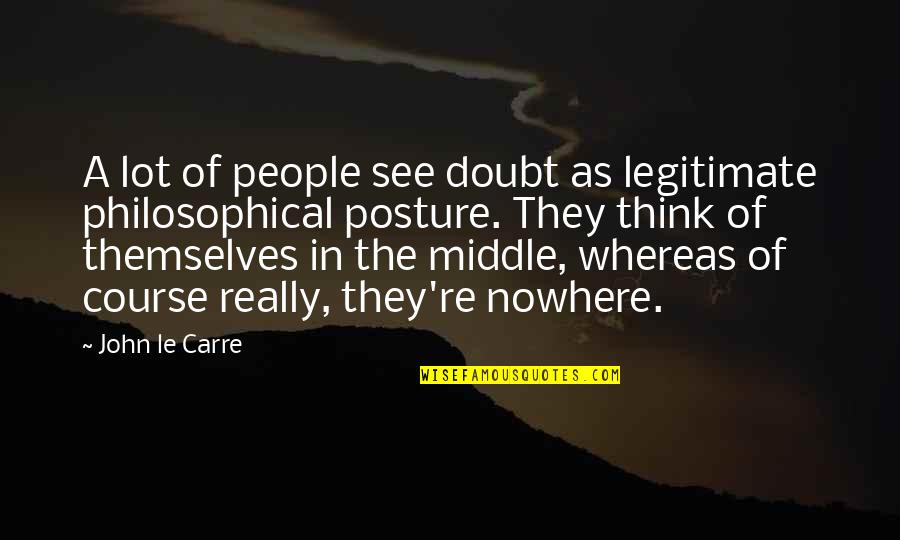 Life Course Quotes By John Le Carre: A lot of people see doubt as legitimate