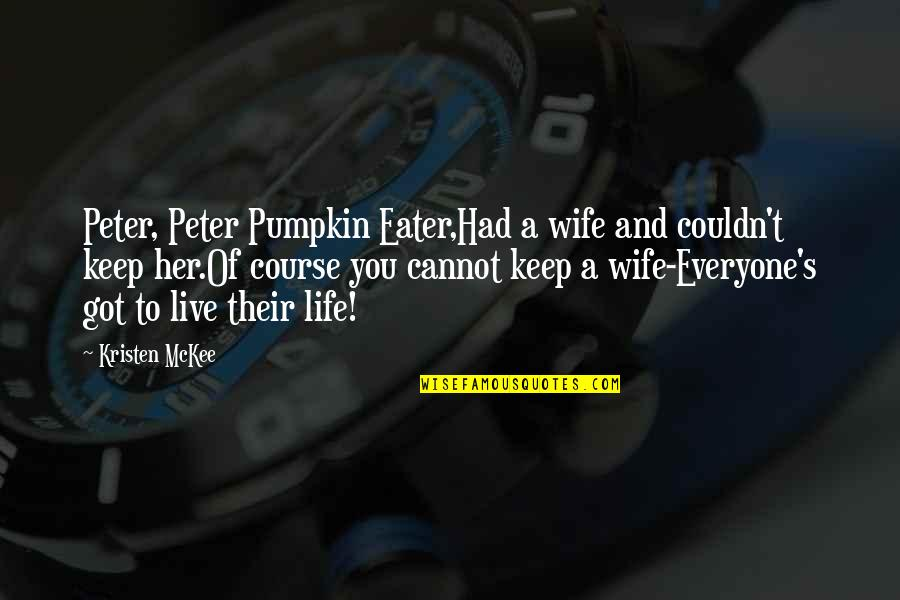 Life Course Quotes By Kristen McKee: Peter, Peter Pumpkin Eater,Had a wife and couldn't