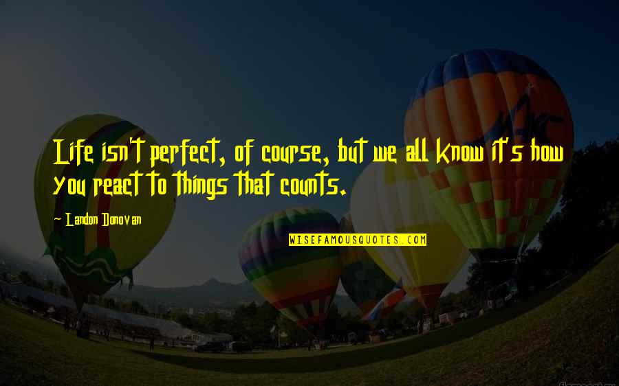 Life Course Quotes By Landon Donovan: Life isn't perfect, of course, but we all