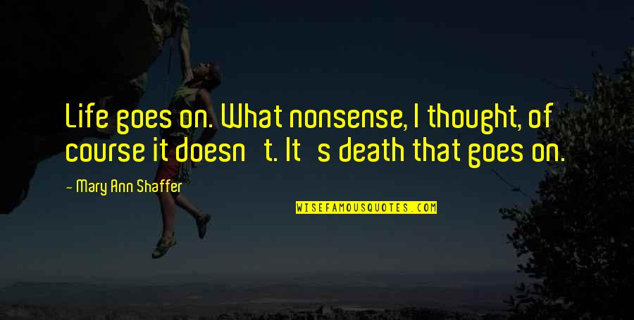 Life Course Quotes By Mary Ann Shaffer: Life goes on. What nonsense, I thought, of