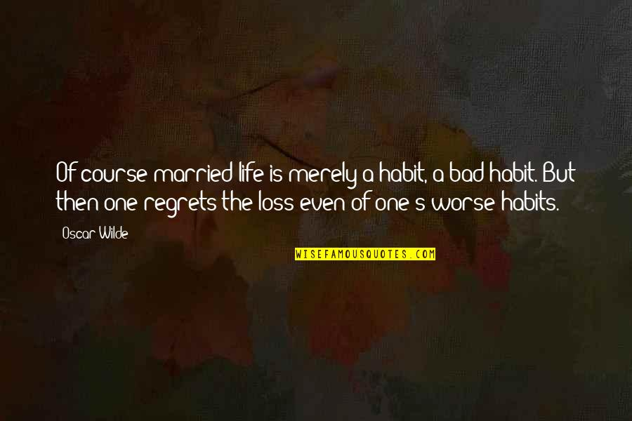 Life Course Quotes By Oscar Wilde: Of course married life is merely a habit,