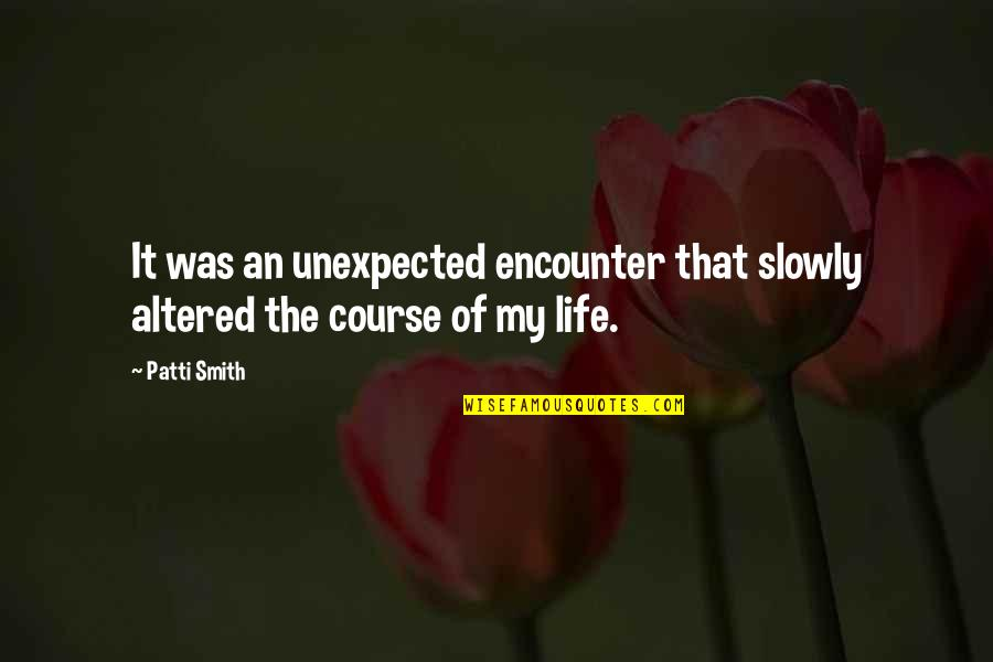 Life Course Quotes By Patti Smith: It was an unexpected encounter that slowly altered