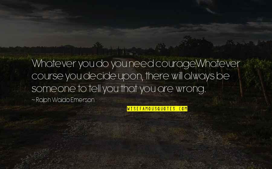 Life Course Quotes By Ralph Waldo Emerson: Whatever you do you need courage.Whatever course you