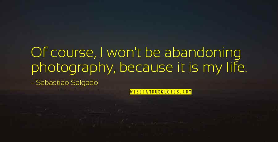 Life Course Quotes By Sebastiao Salgado: Of course, I won't be abandoning photography, because