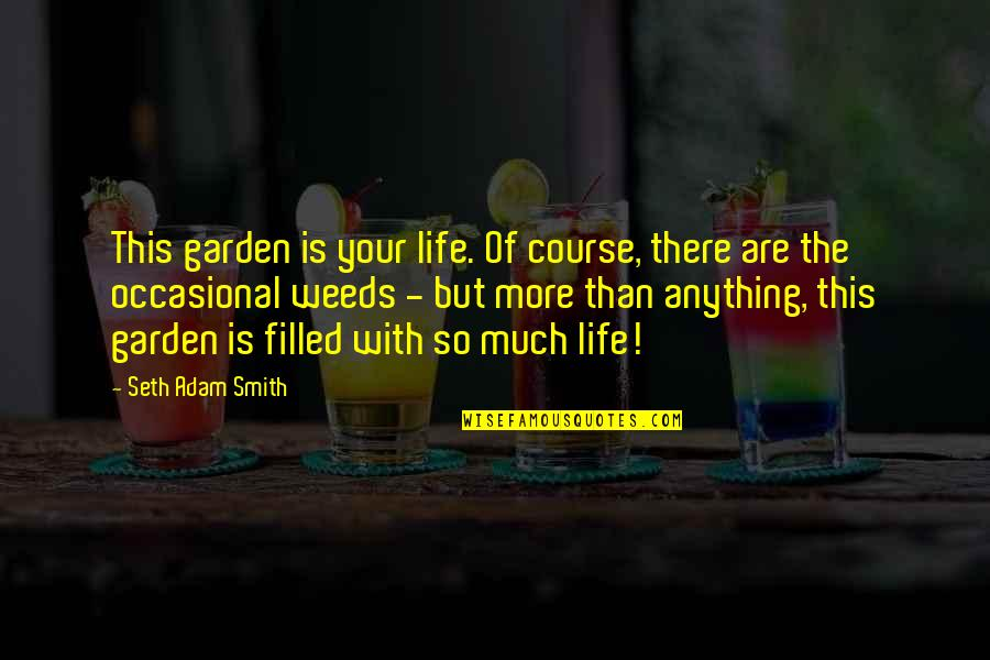 Life Course Quotes By Seth Adam Smith: This garden is your life. Of course, there