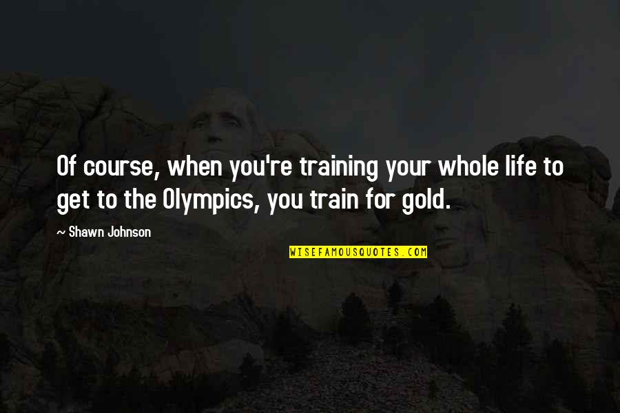 Life Course Quotes By Shawn Johnson: Of course, when you're training your whole life