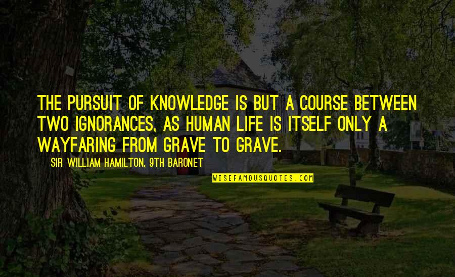 Life Course Quotes By Sir William Hamilton, 9th Baronet: The pursuit of knowledge is but a course