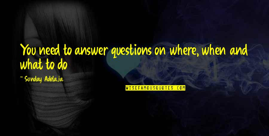 Life Course Quotes By Sunday Adelaja: You need to answer questions on where, when