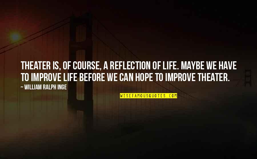 Life Course Quotes By William Ralph Inge: Theater is, of course, a reflection of life.