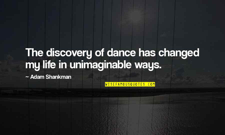 Life Dance Quotes By Adam Shankman: The discovery of dance has changed my life