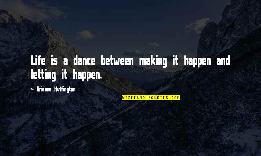 Life Dance Quotes By Arianna Huffington: Life is a dance between making it happen