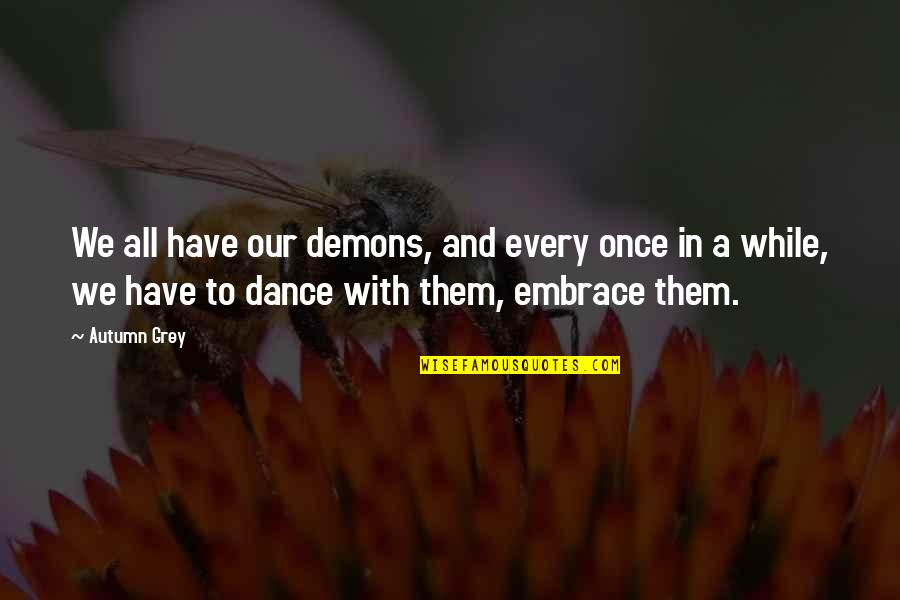 Life Dance Quotes By Autumn Grey: We all have our demons, and every once