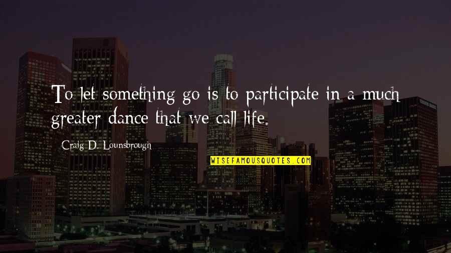 Life Dance Quotes By Craig D. Lounsbrough: To let something go is to participate in
