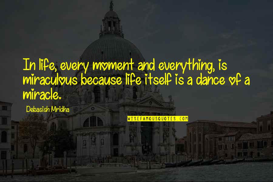 Life Dance Quotes By Debasish Mridha: In life, every moment and everything, is miraculous