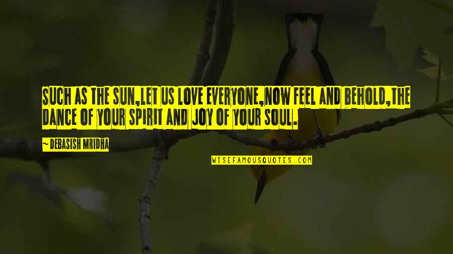 Life Dance Quotes By Debasish Mridha: Such as the sun,let us love everyone,now feel