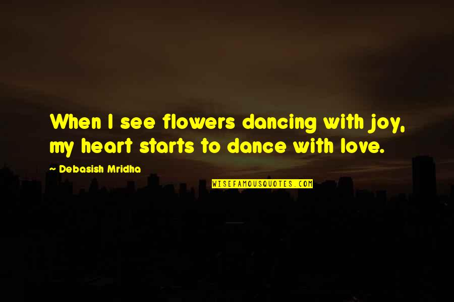 Life Dance Quotes By Debasish Mridha: When I see flowers dancing with joy, my