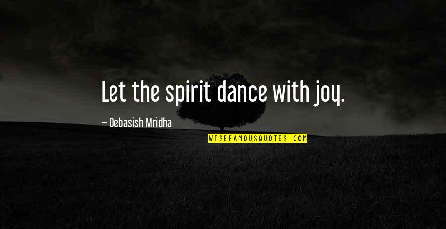 Life Dance Quotes By Debasish Mridha: Let the spirit dance with joy.