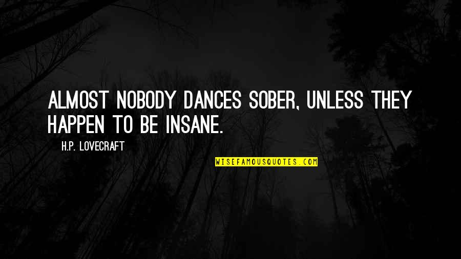 Life Dance Quotes By H.P. Lovecraft: Almost nobody dances sober, unless they happen to