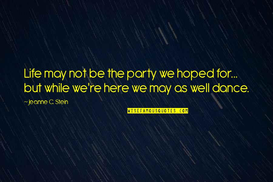 Life Dance Quotes By Jeanne C. Stein: Life may not be the party we hoped
