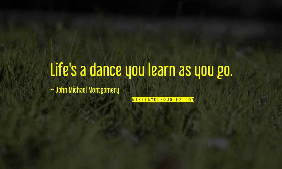 Life Dance Quotes By John Michael Montgomery: Life's a dance you learn as you go.