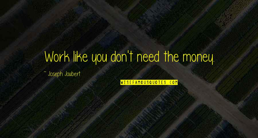 Life Dance Quotes By Joseph Joubert: Work like you don't need the money.