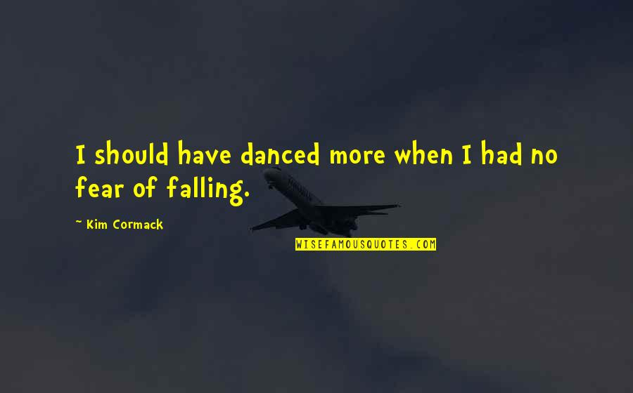 Life Dance Quotes By Kim Cormack: I should have danced more when I had