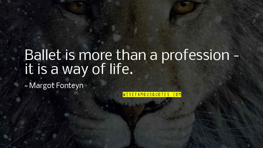 Life Dance Quotes By Margot Fonteyn: Ballet is more than a profession - it