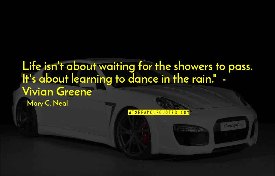 Life Dance Quotes By Mary C. Neal: Life isn't about waiting for the showers to