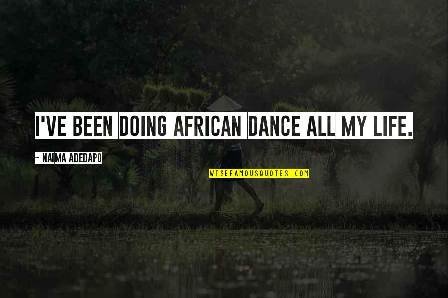 Life Dance Quotes By Naima Adedapo: I've been doing African dance all my life.