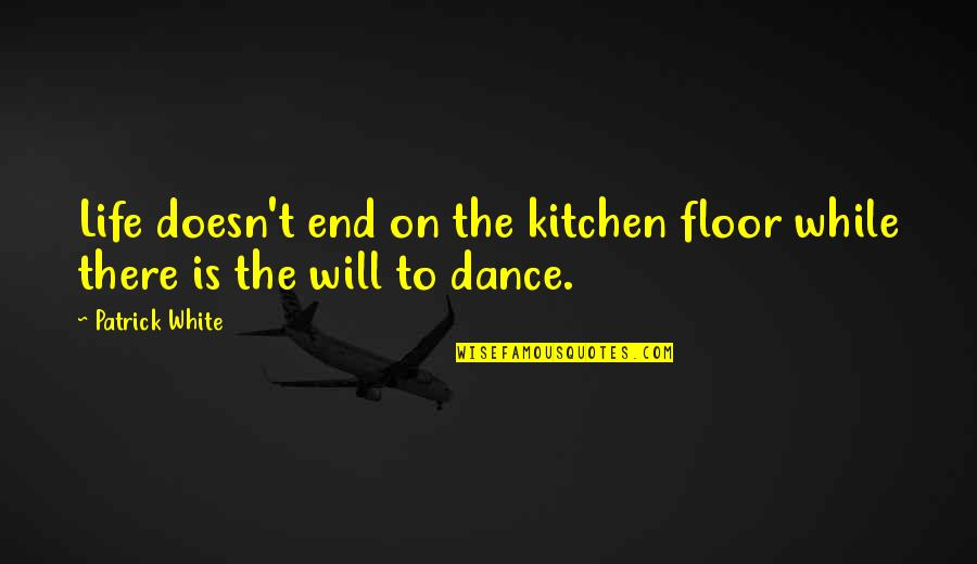 Life Dance Quotes By Patrick White: Life doesn't end on the kitchen floor while