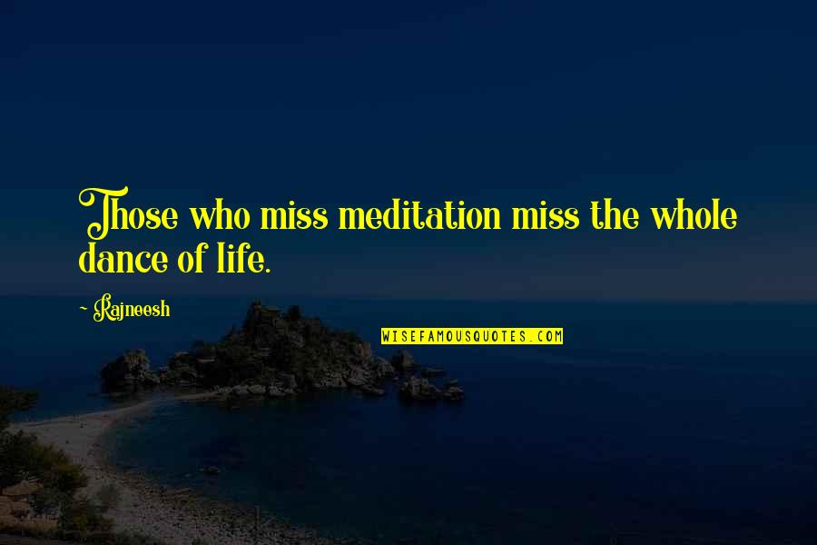 Life Dance Quotes By Rajneesh: Those who miss meditation miss the whole dance