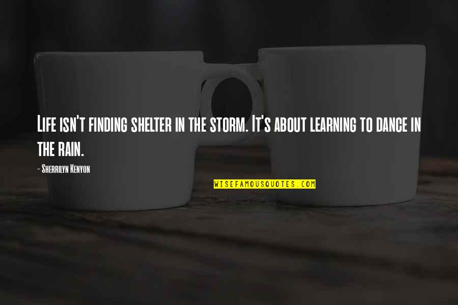Life Dance Quotes By Sherrilyn Kenyon: Life isn't finding shelter in the storm. It's