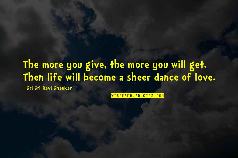 Life Dance Quotes By Sri Sri Ravi Shankar: The more you give, the more you will