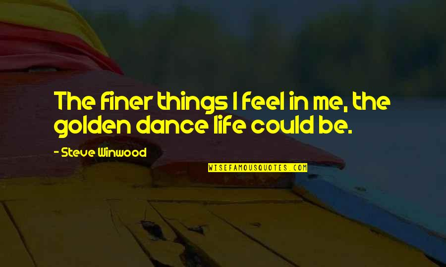 Life Dance Quotes By Steve Winwood: The finer things I feel in me, the